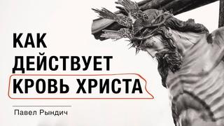 """Павел Рындич - """"Как действует кровь Христа"""""""