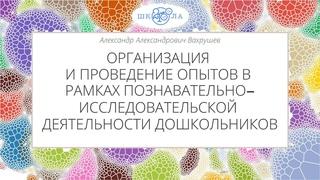 Вахрушев А.А. | Познавательно-исследоват. деятельность дошкольников: организация и проведение опытов