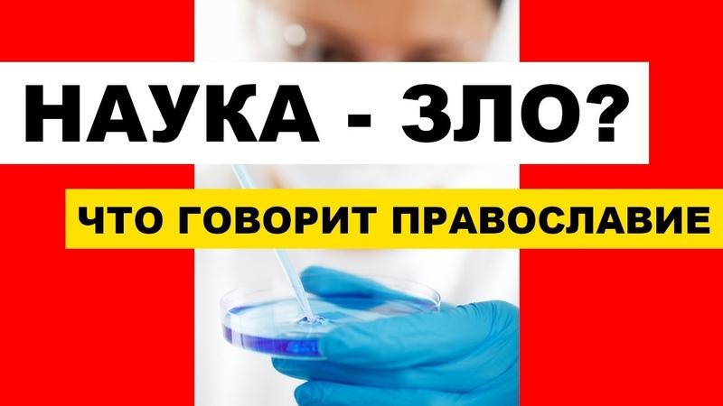 Наука зло Что говорит Православие о науке Наука и Религия Часть 2 я