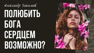 Александр Хакимов. Как полюбить Бога сердцем, а не умом?