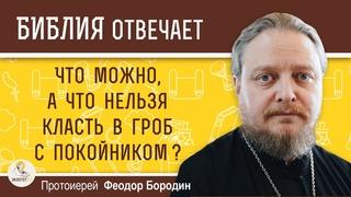 Что можно, а что нельзя класть в гроб с покойником ? Протоиерей Феодор Бородин
