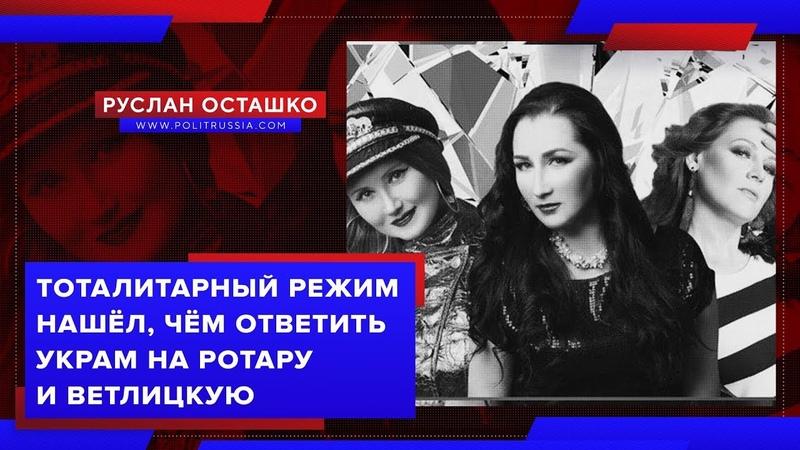 Тоталитарный режим нашёл чем ответить украм на Ротару и Ветлицкую Руслан Осташко