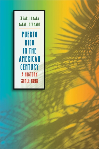 Puerto Rico in the American Century A History since 1898 by César J