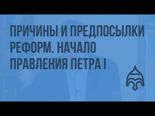 Причины и предпосылки реформ Начало правления Петра I Видеоурок по истории России 10 класс