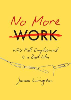 No More Work: Why Full Employment Is a Bad Idea - James Livingston