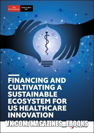 The Economist Intelligence Unit - Financing and Cultivating a Sustainable Ecosystem for Us Healthcare Innovation 2018