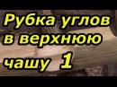 Рубим углы в верхнюю чашу Сруб своими руками Часть 10 1 he bv euks d dth y xfie che cdjbvb herfvb xfcnm 10 1 he bv euks