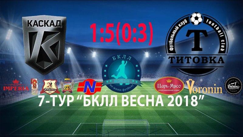 7 Тур 07 04 2018 г ФК Каскад ФК Титовка 1 5 0 3