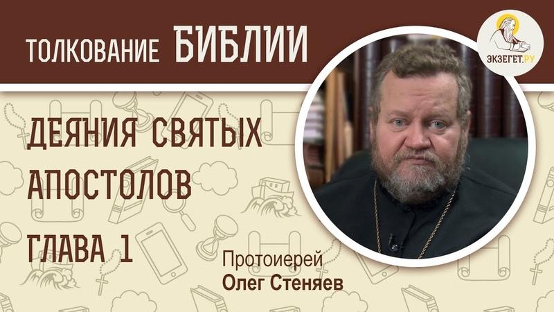 ДЕЯНИЯ СВЯТЫХ АПОСТОЛОВ. Глава 1. Протоиерей Олег Стеняев. Библия