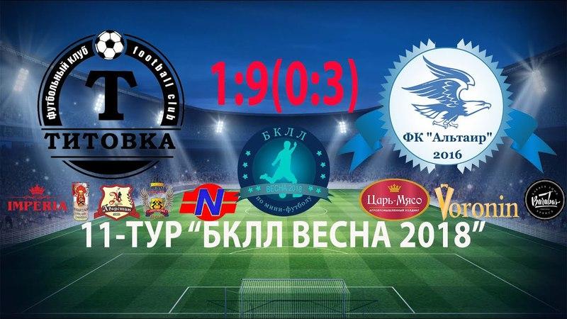 11 Тур 05 05 2018 г ФК Титовка ФК Альтаир 1 9 0 3