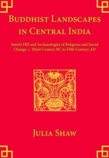 Buddhist Landscapes in Central India  Sanchi Hill and Archaeologies of Religious and Social Change