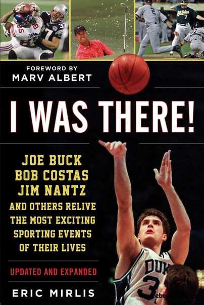 I Was There! Joe Buck, Bob Costas, Jim Nantz, and Others Relive the Most Exciting Sporting Events of Their Lives
