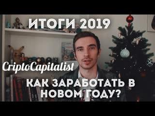 ИТОГИ 2019, КАК ЗАРАБОТАТЬ В НОВОМ ГОДУ CryptoCapitalist