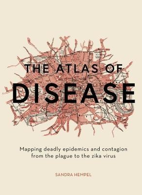 The Atlas of Disease Mapping Deadly Epidemics and Contagion from the Plague to the Zika Virus by Sandra Hempel