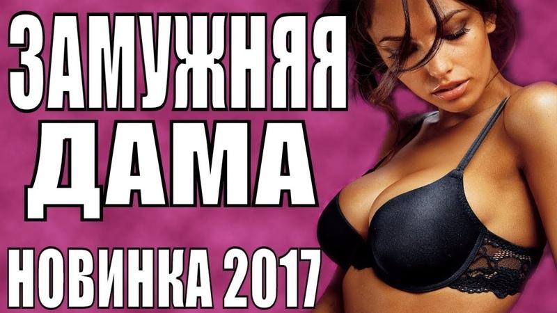 Русские мелодрамы 2019 ЗАМУЖНЯЯ ДАМА Драма 2019