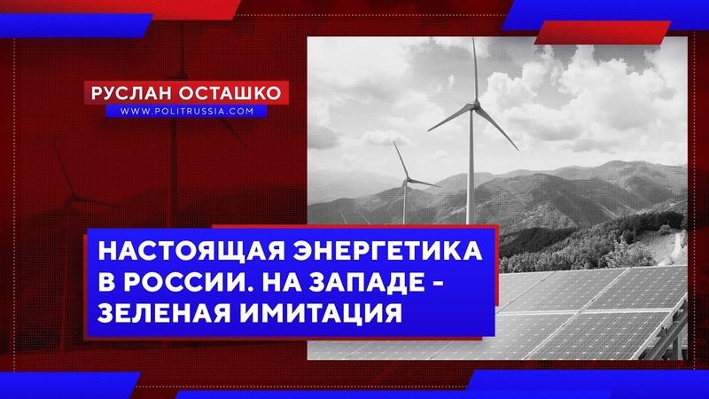 Настоящая энергетика в России. На Западе - зеленая имитация (Руслан Осташко)