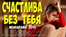 Жизненный фильм о разведенной женщине - СЧАСТЛИВА БЕЗ ТЕБЯ @ Русские мелодрамы 2019 новинки HD 1080P