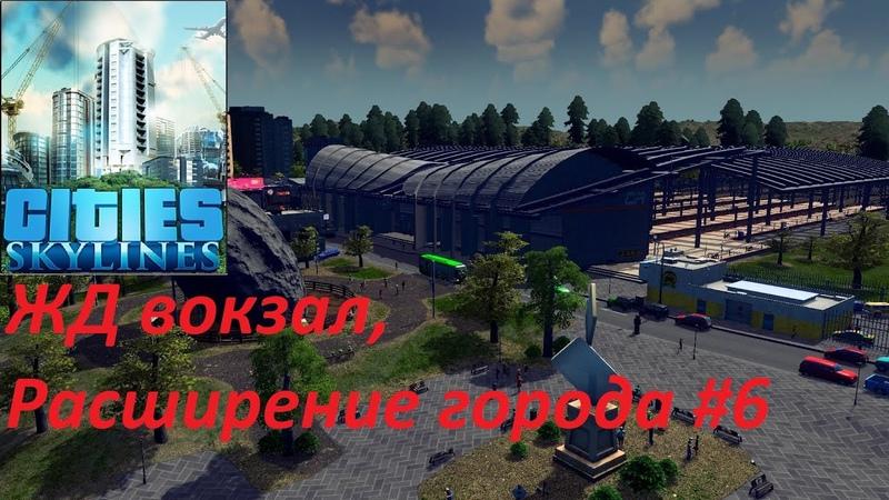 Cities Skylines ЖД вокзал расширение города Серия 6