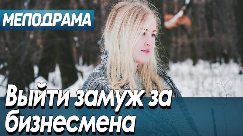 Фильм про любовь простого народа - Выйти замуж за бизнесмена Русские мелодрамы новинки 2019