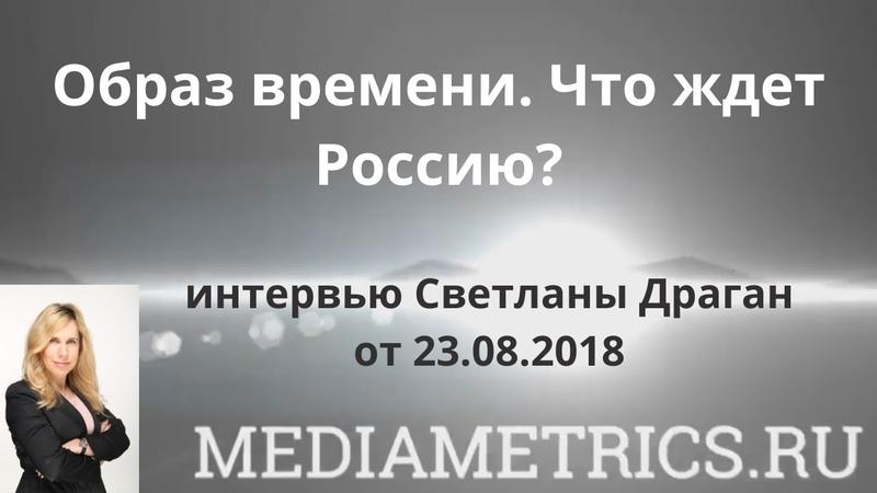 Образ времени. Что ждет Россию - интервью Светланы Драган.