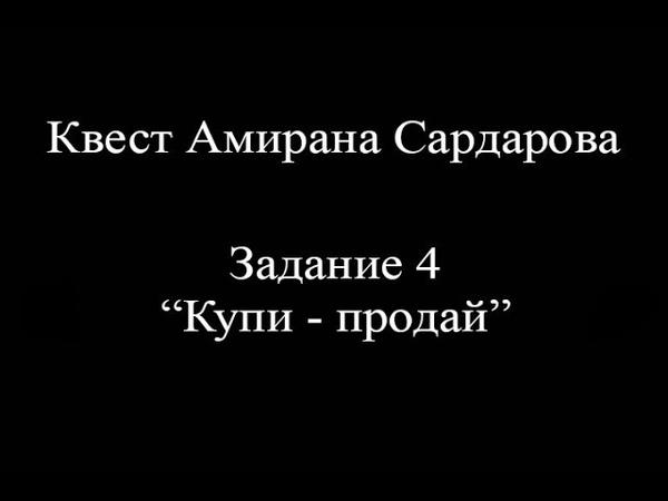Квест Амирана Сардарова 4. Купи - продай.