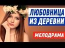 Стопудовый свежак фильм с высоким рейтингом - ЛЮБОВНИЦА ИЗ ДЕРЕВНИ Русские мелодрамы новинки 2021