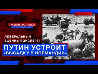 Либеральный военный эксперт: Путин устроит «высадку в Нормандии» (Руслан Осташко)