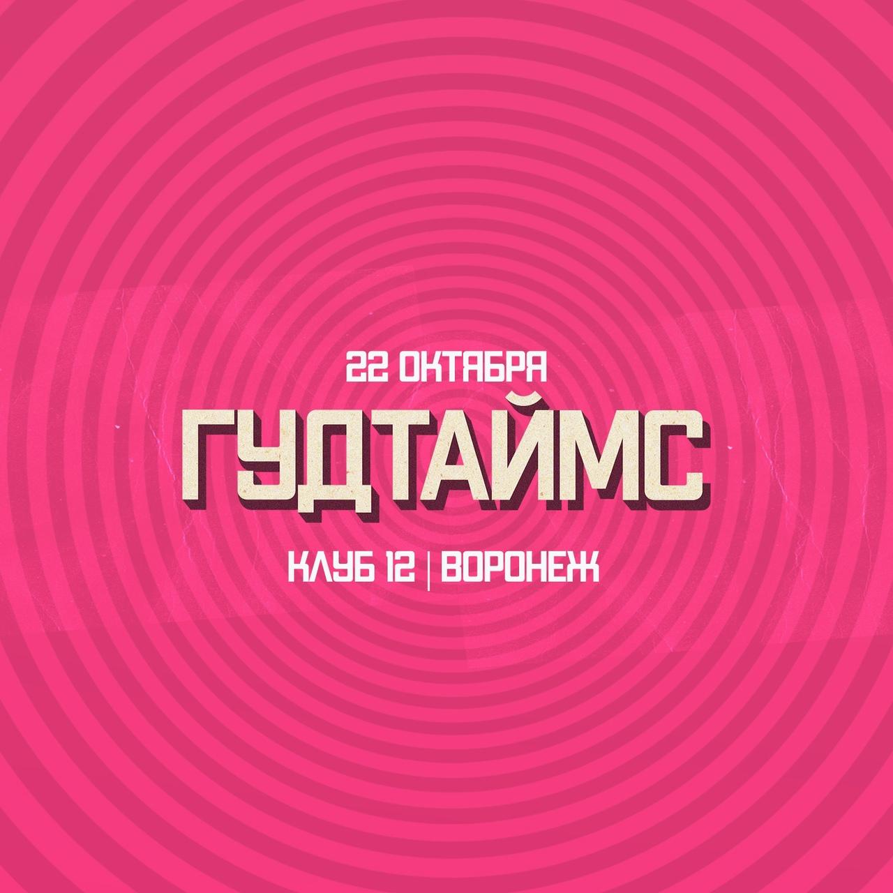 Афиша Воронеж 22.10 ГУДТАЙМС / ВОРОНЕЖ / КЛУБ12