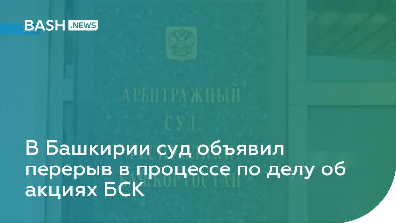 В Башкирии суд объявил перерыв в процессе по делу об акциях БСК