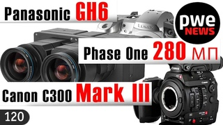 PWE News #120   Canon C300 Mark III   Pаnasonic GH6   Phase One 280 МП   Godox AD1200 Pro